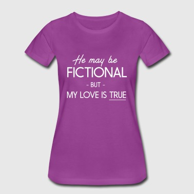 He may be fictional but my love is true - Women's Premium T-Shirt