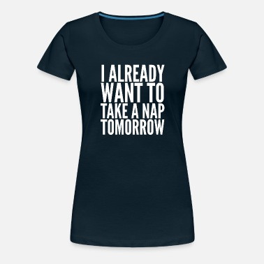 Nap Tomorrow Take a nap tomorrow - Women's Premium T-Shirt