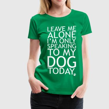 Leave Me Alone, I'm Only Speaking To My Dog Today. - Women's Premium T-Shirt