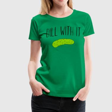 Dill with it - Women's Premium T-Shirt