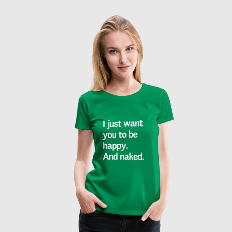 I just want you to be happy and naked - Women's Premium T-Shirt