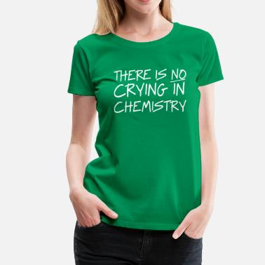 There is no Crying in Chemistry - Women's Premium T-Shirt