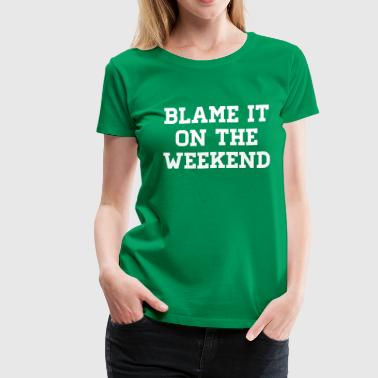 Blame It Blame it on the weekend - Women's Premium T-Shirt