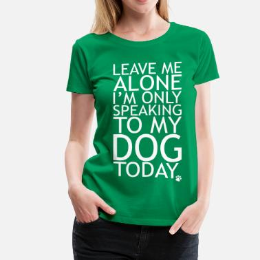 Speaking Leave Me Alone, I'm Only Speaking To My Dog Today. - Women's Premium T-Shirt