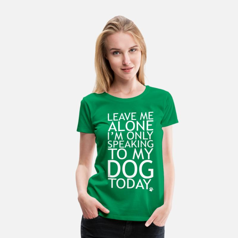 Leave T-Shirts - Leave Me Alone, I'm Only Speaking To My Dog Today. - Women's Premium T-Shirt kelly green