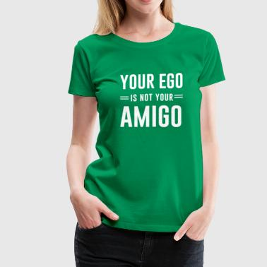 Ego Your ego is not your amigo - Women's Premium T-Shirt