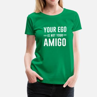 Fuck Your Ego Your ego is not your amigo - Women's Premium T-Shirt