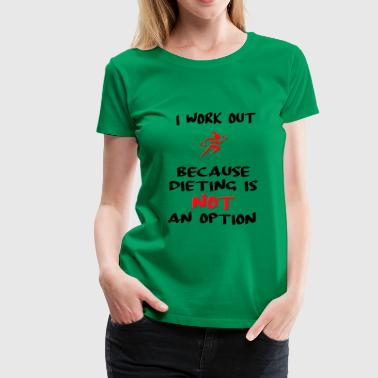 I work out because dieting is not an option - Women's Premium T-Shirt