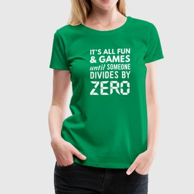 Dividing By Zero It's All Fun & Games Until Someone Divides By Zero - Women's Premium T-Shirt