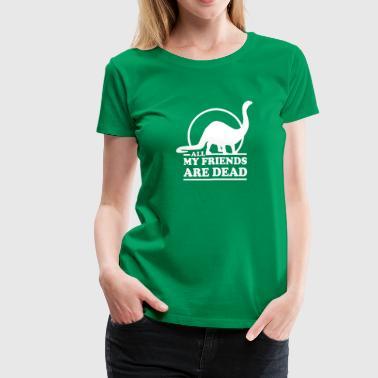 Dinosaur. All My Friends Are Dead - Women's Premium T-Shirt