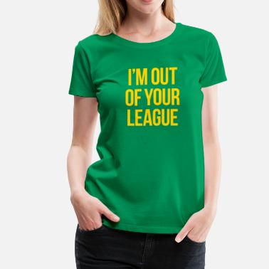 Out Of My League I'M OUT OF YOUR LEAGUE - Women's Premium T-Shirt