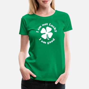 I Am Not Lucky I Am Good I AM NOT LUCKY I AM GOOD - Women's Premium T-Shirt