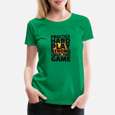 All Play No Work Practice hard play strong - Women's Premium T-Shirt