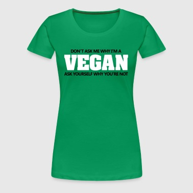 Don't ask me why I'm vegan. Why are you not? - Women's Premium T-Shirt