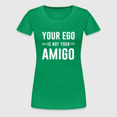 Your ego is not your amigo - Women's Premium T-Shirt