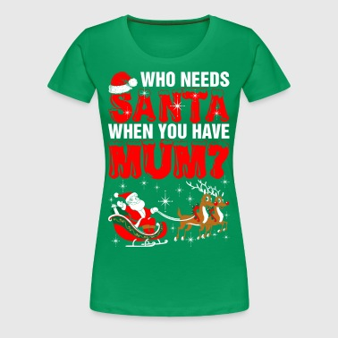 Who Needs Santa Mum - Women's Premium T-Shirt