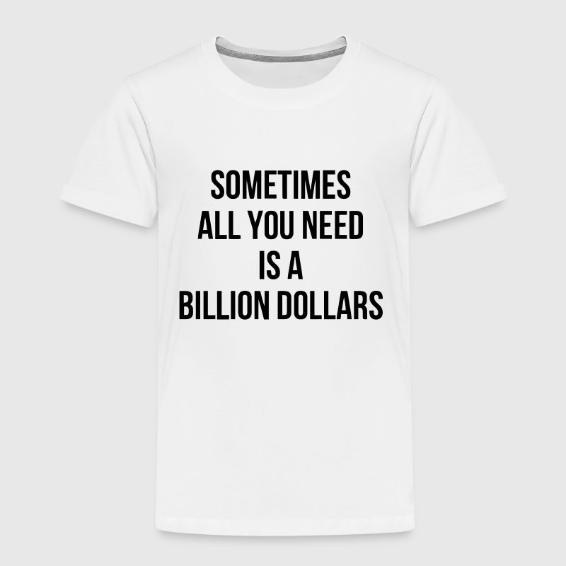 SOMETIMES ALL YOU NEED IS A BILLION DOLLARS - Toddler Premium T-Shirt