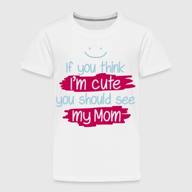 If you think I'm cute you should see my Mom - Toddler Premium T-Shirt