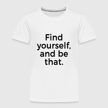 Find yourself and be that - Toddler Premium T-Shirt