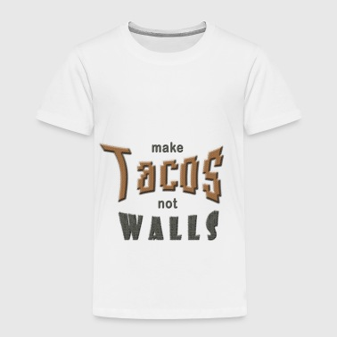 make tacos not walls - Toddler Premium T-Shirt