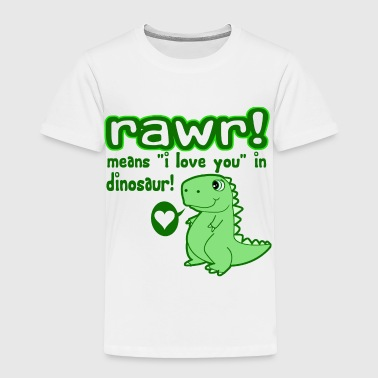 RAWR! Means I Love You In Dinosaur - Toddler Premium T-Shirt