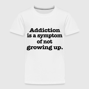 Addicted Addiction is - Toddler Premium T-Shirt