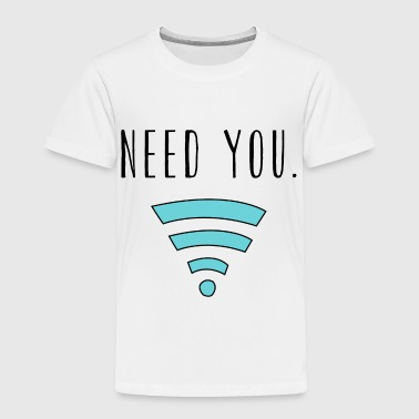 Need you Wifi Internet - Toddler Premium T-Shirt