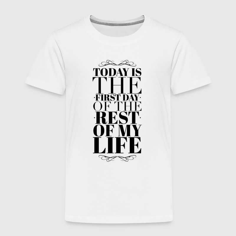 Today is the first day of the rest of my life - Toddler Premium T-Shirt