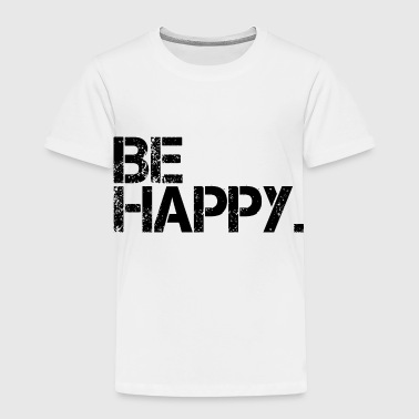Be Happy Happiness Positivity - Toddler Premium T-Shirt
