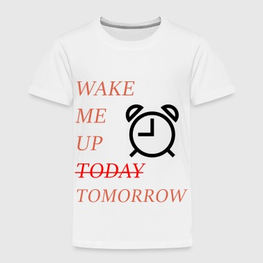 Wake me up (today) Tomorrow - Toddler Premium T-Shirt