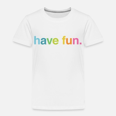 Fun Have fun - Toddler Premium T-Shirt