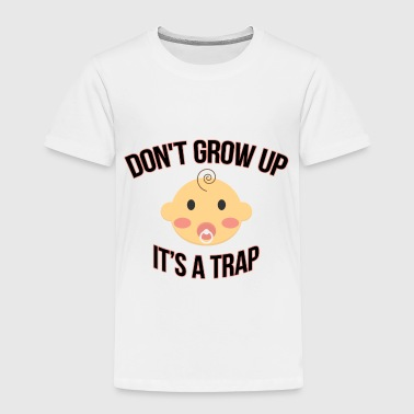 Don't Grow Up It's A Trap - Toddler Premium T-Shirt