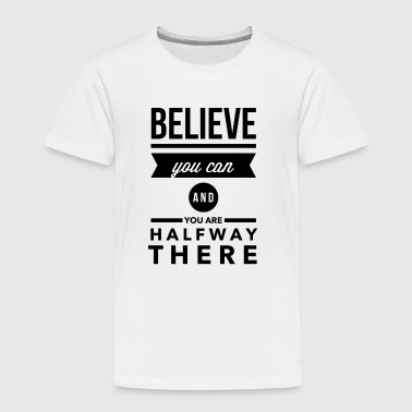 Believe you can and you are halway there - Toddler Premium T-Shirt
