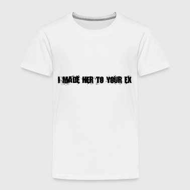 i made her to youre ex - Toddler Premium T-Shirt