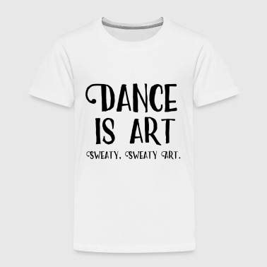 Funny Dance Saying Dance Is Art - Toddler Premium T-Shirt