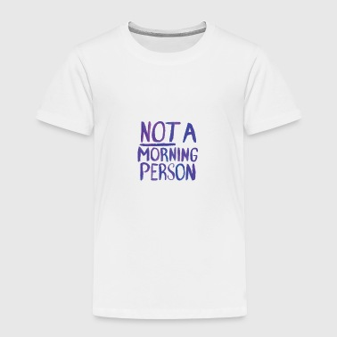 NOT a morning person - Toddler Premium T-Shirt