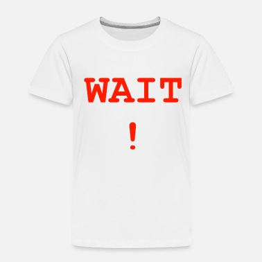 Wait WAIT - Toddler Premium T-Shirt