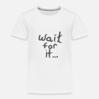 Wait Wait for it... - Toddler Premium T-Shirt