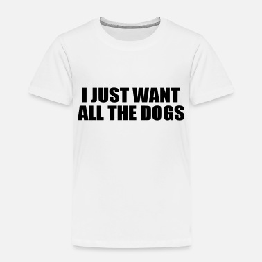 d46542e4894d i just want all the dogs funny quote - Toddler Premium T-Shirt