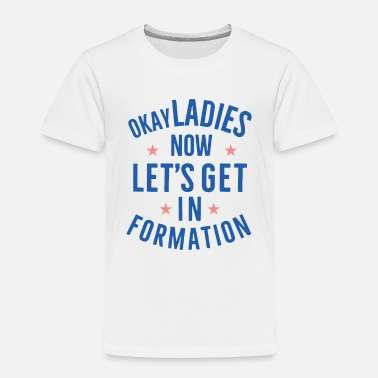 Weird OKAY LADIES NOW LETS GET IN FORMATION - Toddler Premium T-Shirt