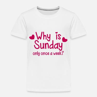 Week WHY is SUNDAY only once a week? - Toddler Premium T-Shirt