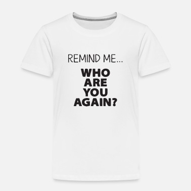 Bean remind me who are you agin - Toddler Premium T-Shirt