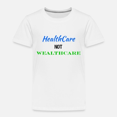 Care Healthcare Not Wealthcare Health Care Reform - Toddler Premium T-Shirt