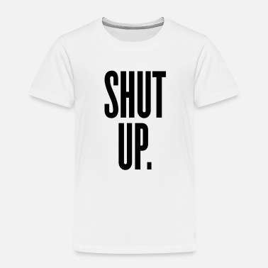 Shut Up Shut Up - Toddler Premium T-Shirt
