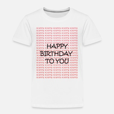 Happy Birthday HAPPY happy birthday - Toddler Premium T-Shirt