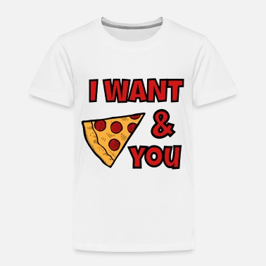 Pizza i want pizza and you - Toddler Premium T-Shirt