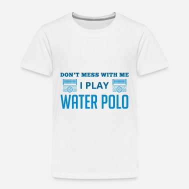 People Don't Mess With Me I Play Water Polo - Water Polo - Toddler Premium T-Shirt