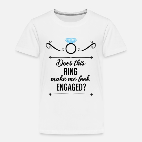 Engagement Baby Clothing - Does This Ring Make Me Look Engaged? - Toddler Premium T-Shirt white
