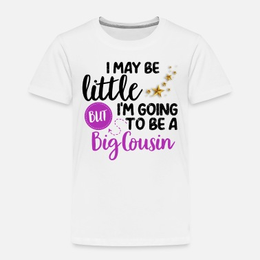 Big I May Be Little But I'm Going To Be Big Cousin - Toddler Premium T-Shirt