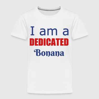 I am a dedicated Bonana - Toddler Premium T-Shirt